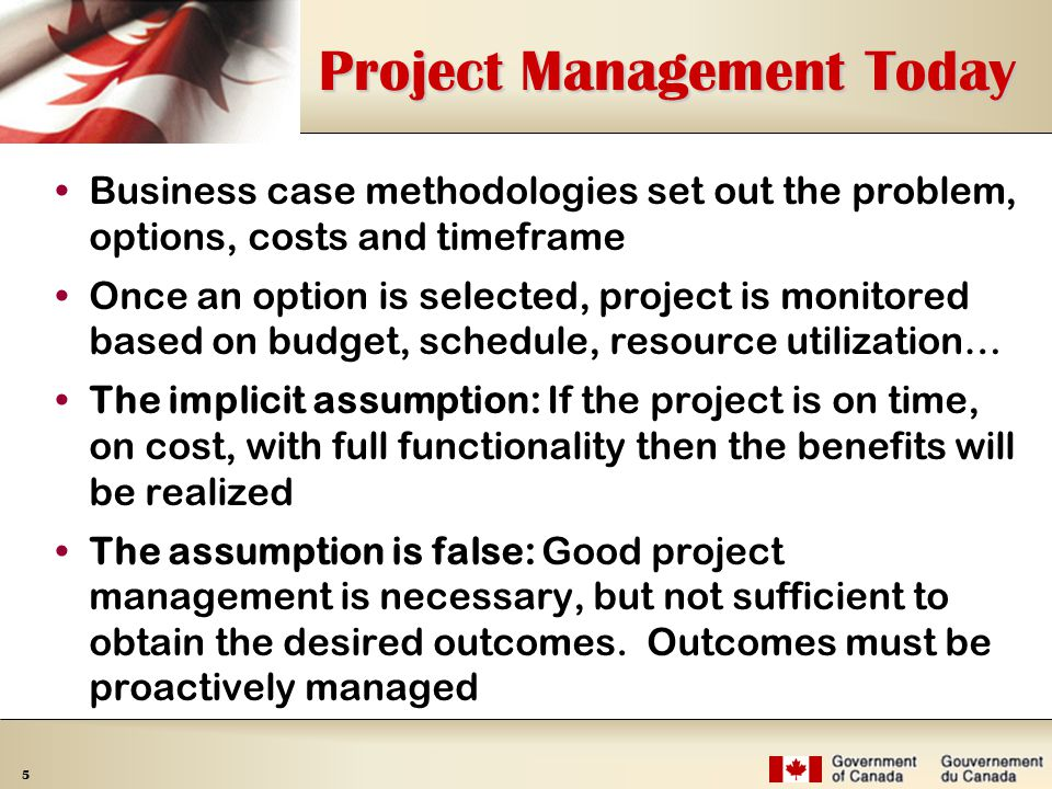 5 Project Management Today Business case methodologies set out the problem, options, costs and timeframe Once an option is selected, project is monitored based on budget, schedule, resource utilization… The implicit assumption: If the project is on time, on cost, with full functionality then the benefits will be realized The assumption is false: Good project management is necessary, but not sufficient to obtain the desired outcomes.