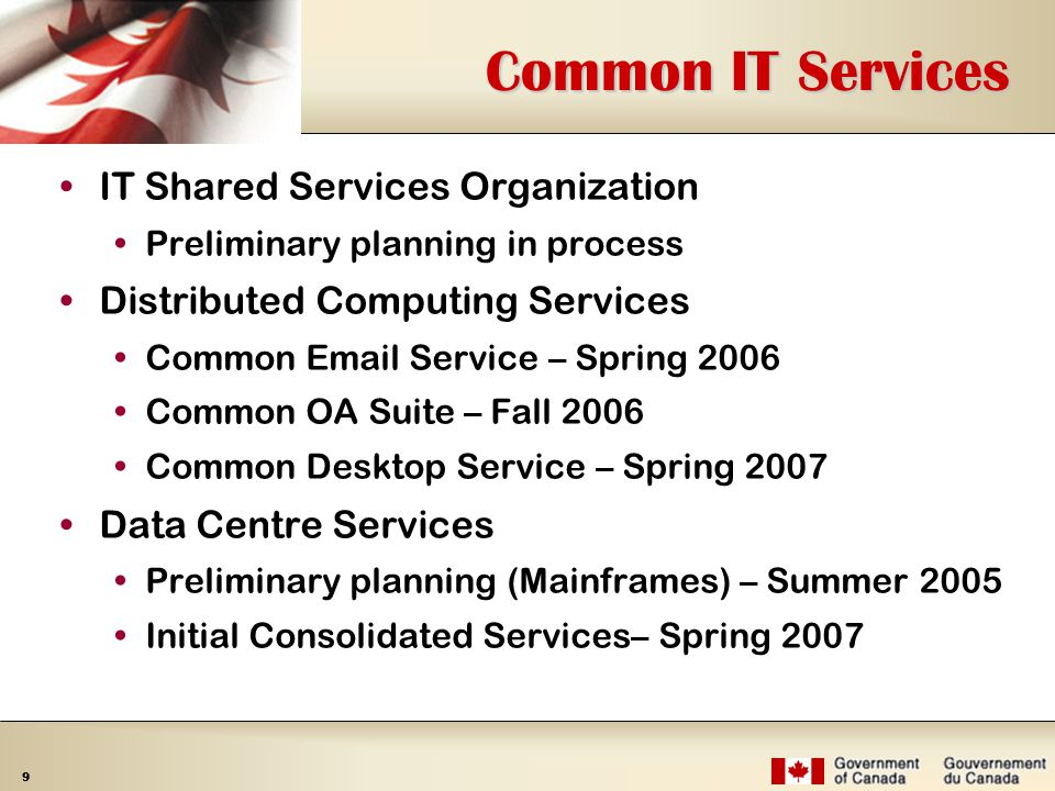 9 Common IT Services IT Shared Services Organization  Preliminary planning in process Distributed Computing Services  Common  Service – Spring 2006  Common OA Suite – Fall 2006  Common Desktop Service – Spring 2007 Data Centre Services  Preliminary planning (Mainframes) – Summer 2005  Initial Consolidated Services– Spring 2007