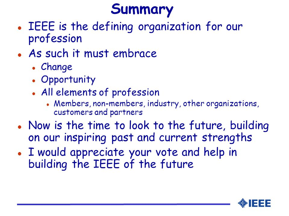 Summary l IEEE is the defining organization for our profession l As such it must embrace l Change l Opportunity l All elements of profession l Members, non-members, industry, other organizations, customers and partners l Now is the time to look to the future, building on our inspiring past and current strengths l I would appreciate your vote and help in building the IEEE of the future