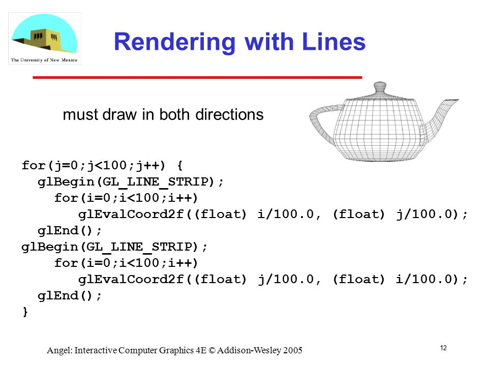 12 Angel: Interactive Computer Graphics 4E © Addison-Wesley 2005 Rendering with Lines for(j=0;j<100;j++) { glBegin(GL_LINE_STRIP); for(i=0;i<100;i++) glEvalCoord2f((float) i/100.0, (float) j/100.0); glEnd(); glBegin(GL_LINE_STRIP); for(i=0;i<100;i++) glEvalCoord2f((float) j/100.0, (float) i/100.0); glEnd(); } must draw in both directions