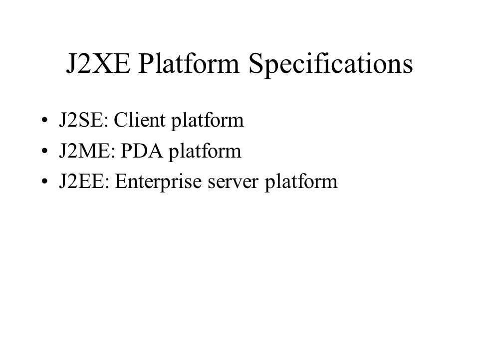 J2XE Platform Specifications J2SE: Client platform J2ME: PDA platform J2EE: Enterprise server platform