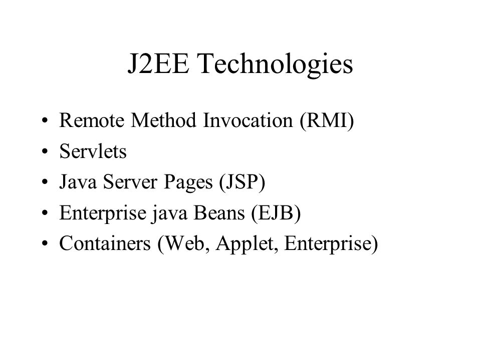 J2EE Technologies Remote Method Invocation (RMI) Servlets Java Server Pages (JSP) Enterprise java Beans (EJB) Containers (Web, Applet, Enterprise)