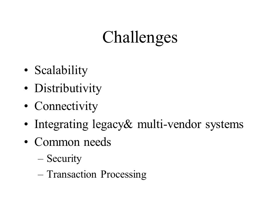 Challenges Scalability Distributivity Connectivity Integrating legacy& multi-vendor systems Common needs –Security –Transaction Processing