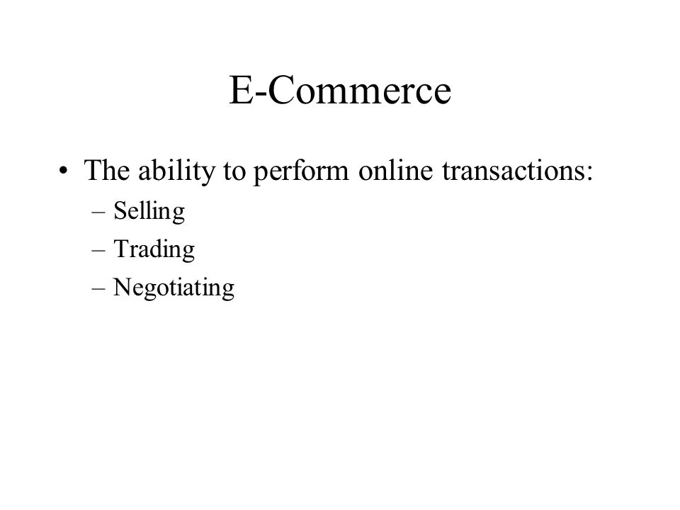 E-Commerce The ability to perform online transactions: –Selling –Trading –Negotiating
