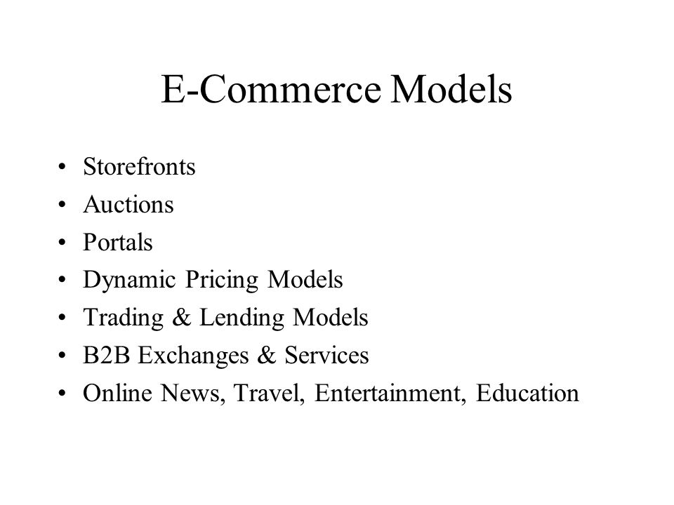 E-Commerce Models Storefronts Auctions Portals Dynamic Pricing Models Trading & Lending Models B2B Exchanges & Services Online News, Travel, Entertainment, Education