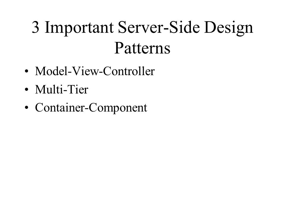 3 Important Server-Side Design Patterns Model-View-Controller Multi-Tier Container-Component