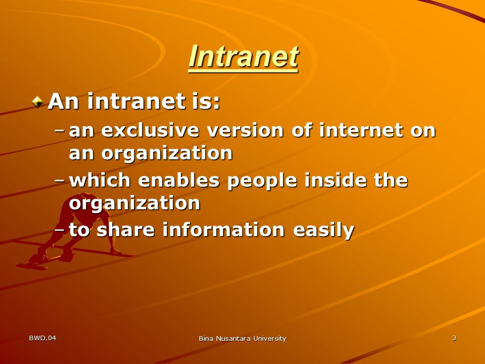 BWD.04 Bina Nusantara University 3 Intranet An intranet is: –an exclusive version of internet on an organization –which enables people inside the organization –to share information easily