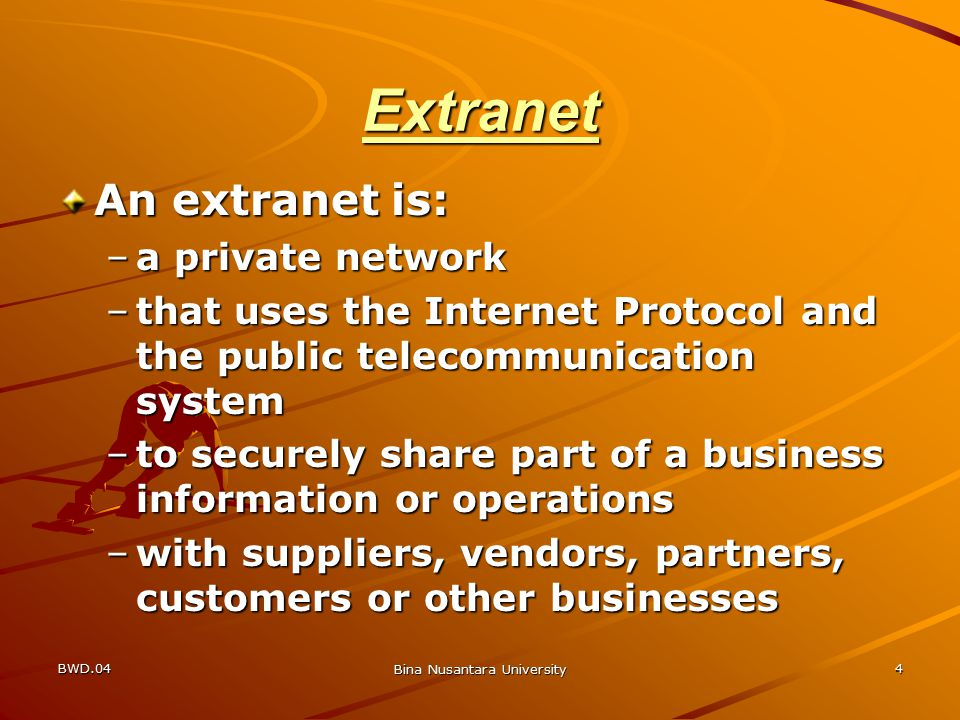 BWD.04 Bina Nusantara University 4 Extranet An extranet is: –a private network –that uses the Internet Protocol and the public telecommunication system –to securely share part of a business information or operations –with suppliers, vendors, partners, customers or other businesses