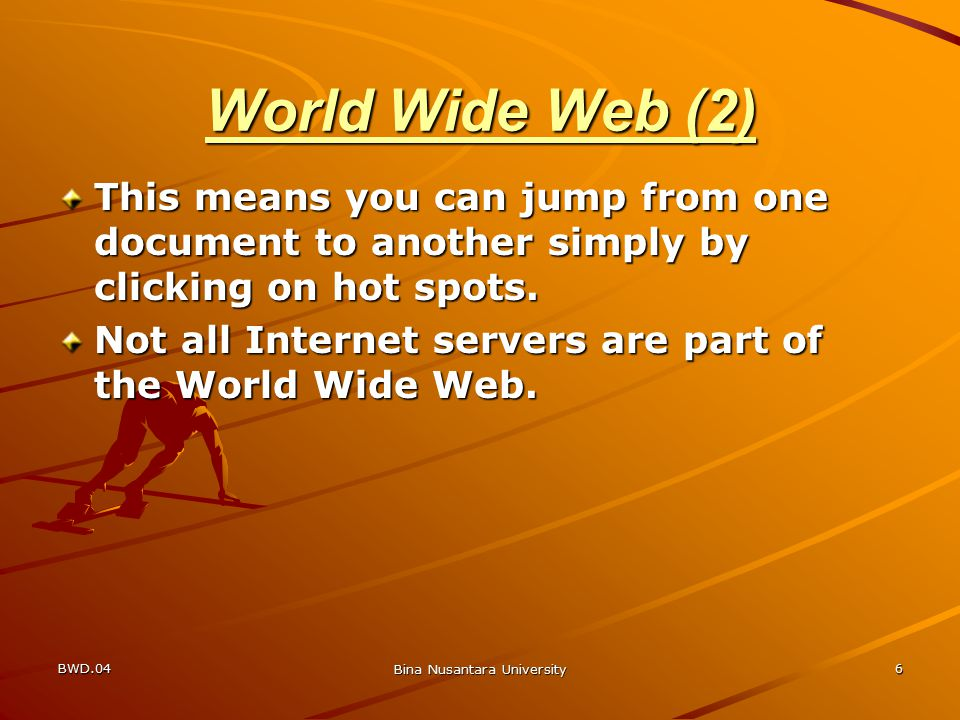 BWD.04 Bina Nusantara University 6 World Wide Web (2) This means you can jump from one document to another simply by clicking on hot spots.