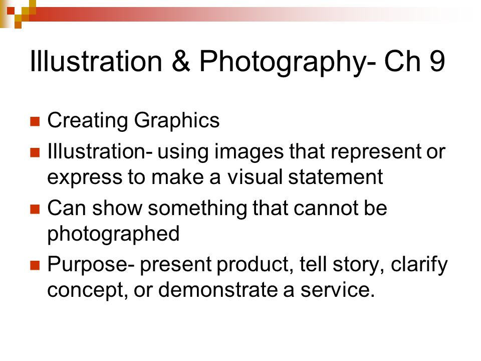 Illustration & Photography- Ch 9 Creating Graphics Illustration- using images that represent or express to make a visual statement Can show something that cannot be photographed Purpose- present product, tell story, clarify concept, or demonstrate a service.