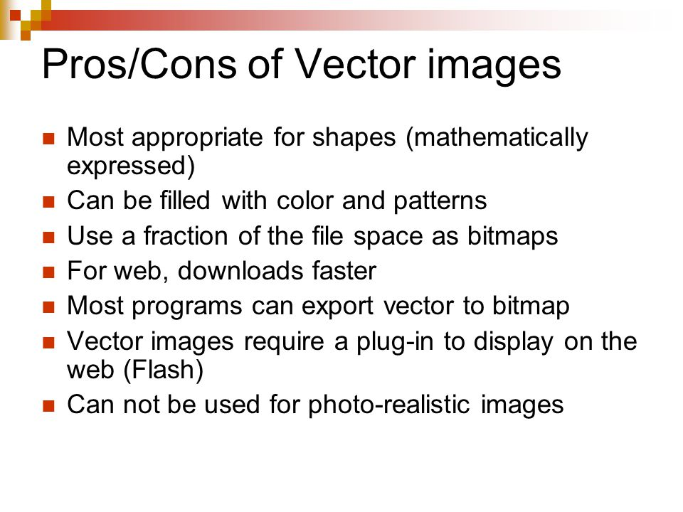 Pros/Cons of Vector images Most appropriate for shapes (mathematically expressed) Can be filled with color and patterns Use a fraction of the file space as bitmaps For web, downloads faster Most programs can export vector to bitmap Vector images require a plug-in to display on the web (Flash) Can not be used for photo-realistic images