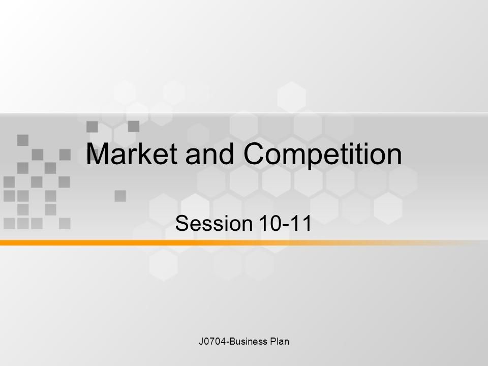 J0704-Business Plan Market and Competition Session 10-11