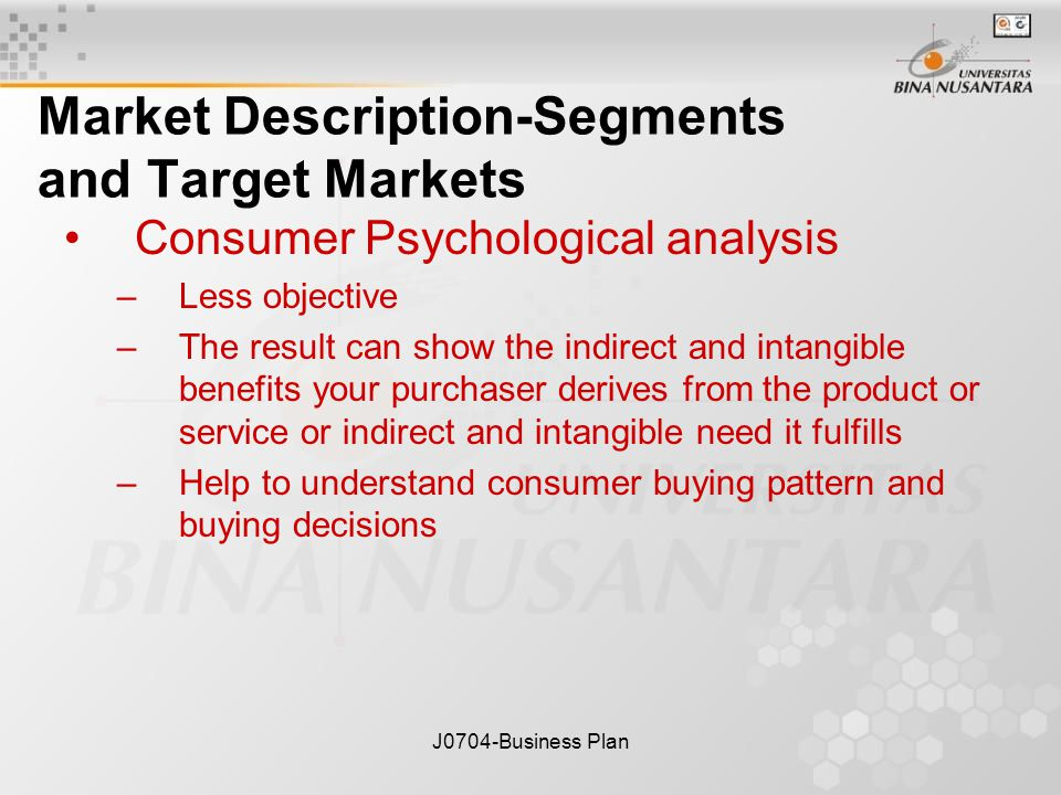 J0704-Business Plan Market Description-Segments and Target Markets Consumer Psychological analysis –Less objective –The result can show the indirect and intangible benefits your purchaser derives from the product or service or indirect and intangible need it fulfills –Help to understand consumer buying pattern and buying decisions
