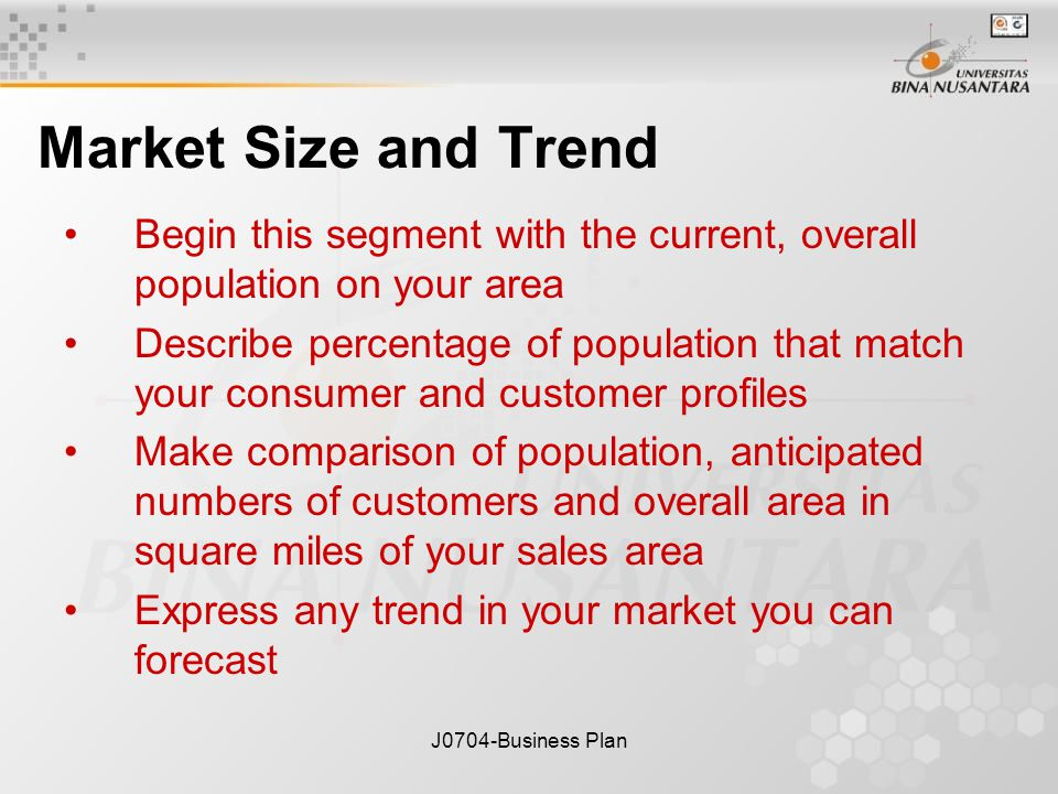 J0704-Business Plan Market Size and Trend Begin this segment with the current, overall population on your area Describe percentage of population that match your consumer and customer profiles Make comparison of population, anticipated numbers of customers and overall area in square miles of your sales area Express any trend in your market you can forecast