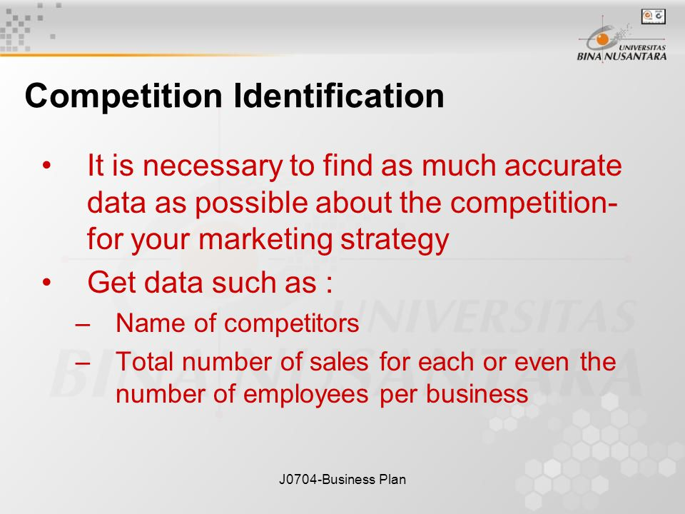 J0704-Business Plan Competition Identification It is necessary to find as much accurate data as possible about the competition- for your marketing strategy Get data such as : –Name of competitors –Total number of sales for each or even the number of employees per business