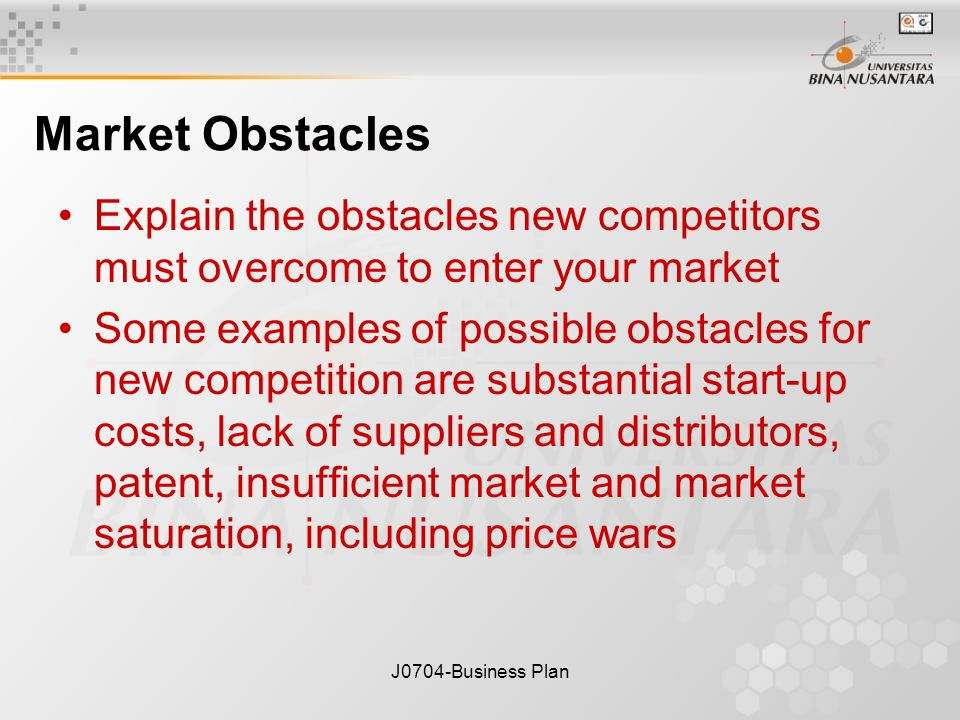 J0704-Business Plan Market Obstacles Explain the obstacles new competitors must overcome to enter your market Some examples of possible obstacles for new competition are substantial start-up costs, lack of suppliers and distributors, patent, insufficient market and market saturation, including price wars