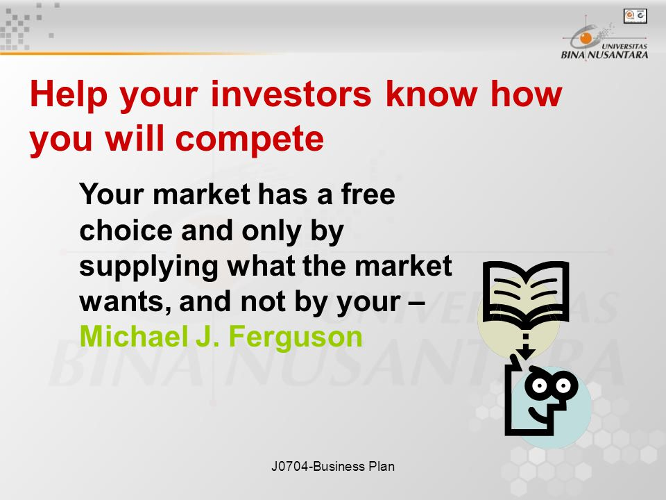 J0704-Business Plan Your market has a free choice and only by supplying what the market wants, and not by your – Michael J.