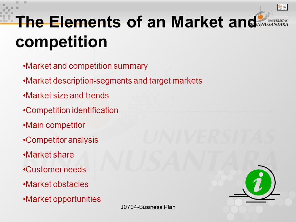 J0704-Business Plan The Elements of an Market and competition Market and competition summary Market description-segments and target markets Market size and trends Competition identification Main competitor Competitor analysis Market share Customer needs Market obstacles Market opportunities