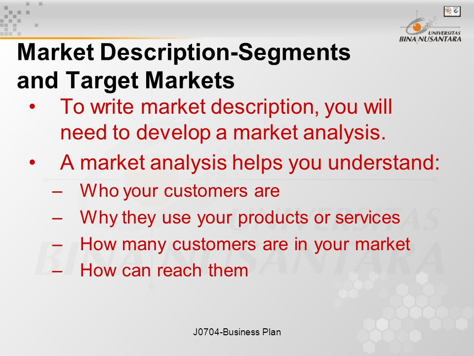 J0704-Business Plan Market Description-Segments and Target Markets To write market description, you will need to develop a market analysis.