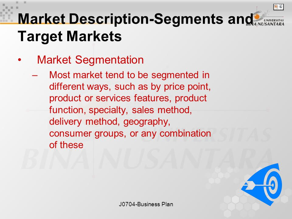 J0704-Business Plan Market Description-Segments and Target Markets Market Segmentation –Most market tend to be segmented in different ways, such as by price point, product or services features, product function, specialty, sales method, delivery method, geography, consumer groups, or any combination of these