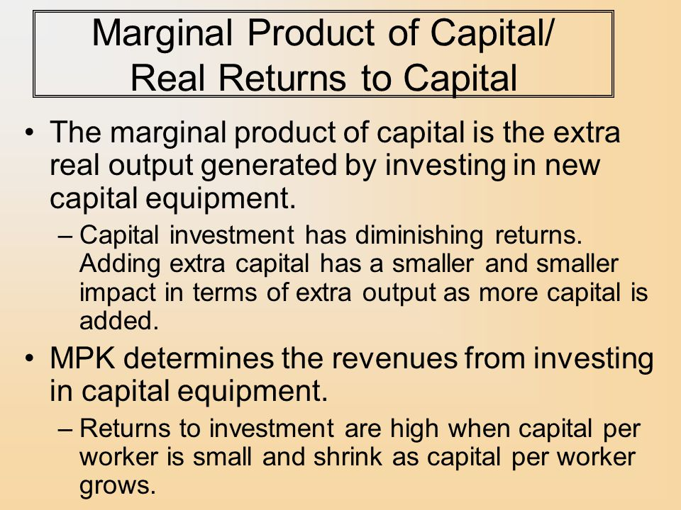 Marginal Product of Capital/ Real Returns to Capital The marginal product of capital is the extra real output generated by investing in new capital equipment.