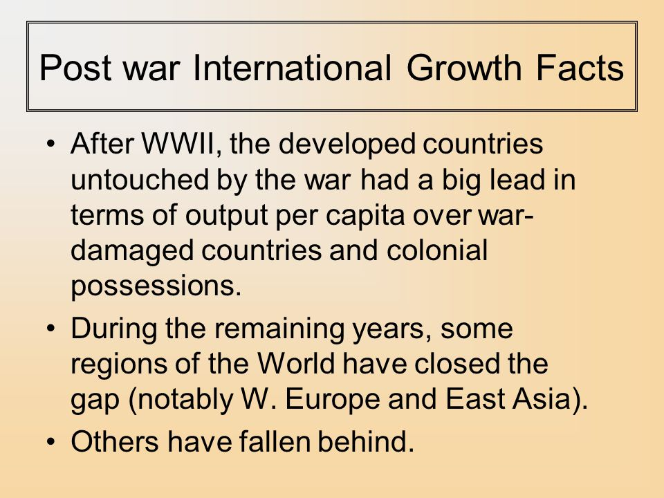 Post war International Growth Facts After WWII, the developed countries untouched by the war had a big lead in terms of output per capita over war- damaged countries and colonial possessions.