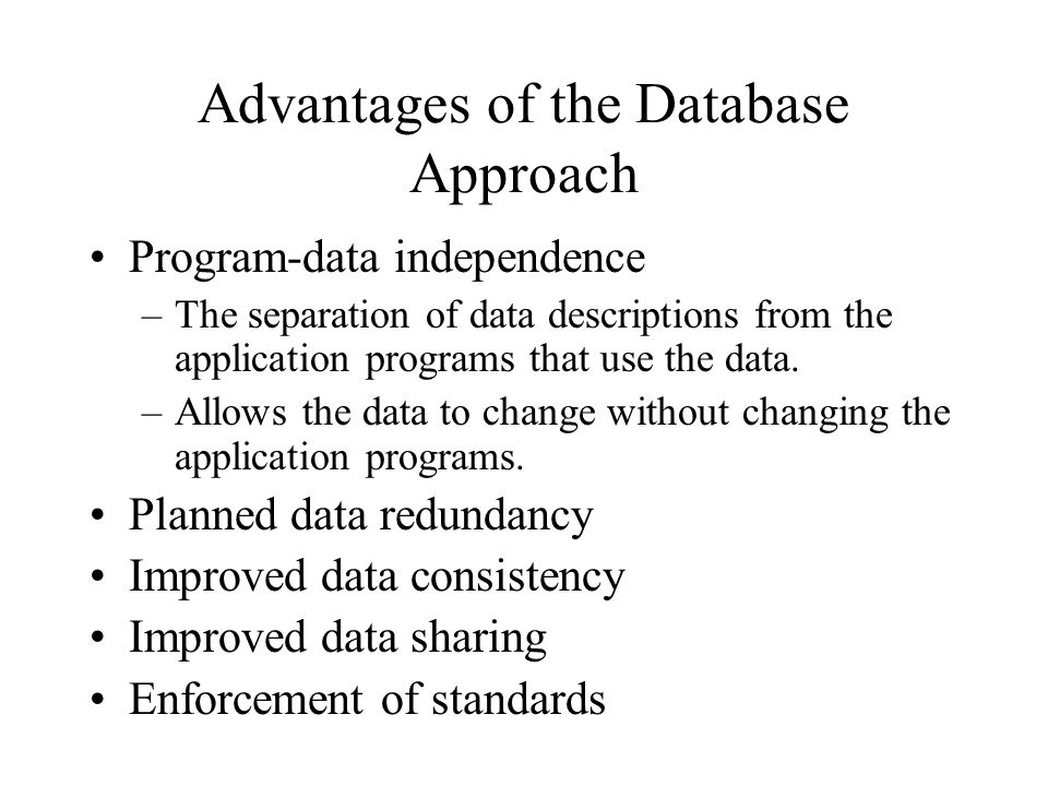 Advantages of the Database Approach Program-data independence –The separation of data descriptions from the application programs that use the data.
