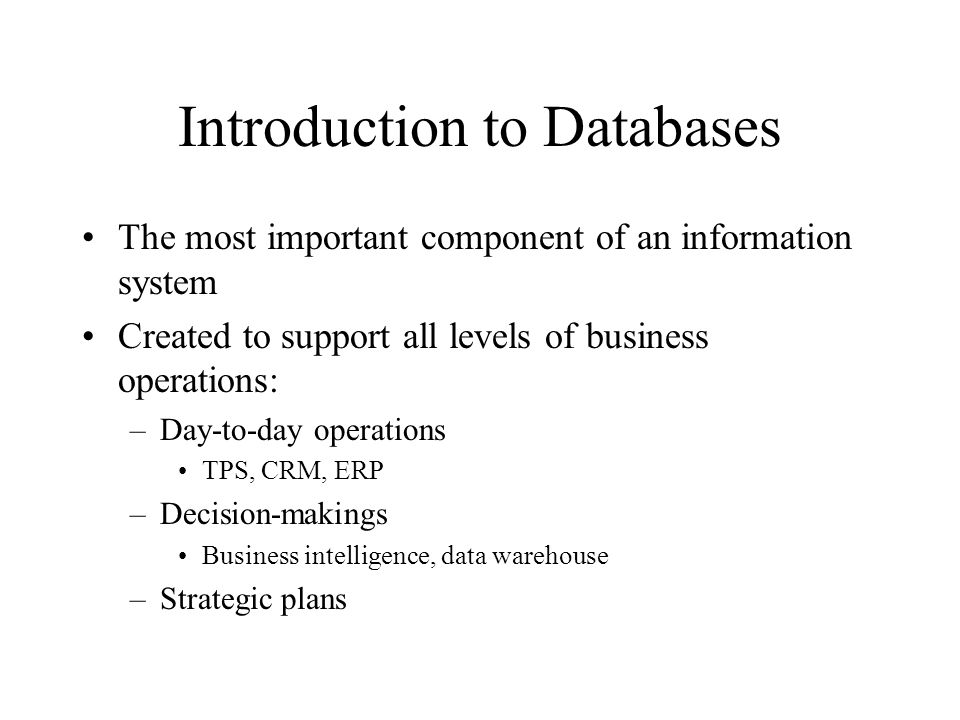 Introduction to Databases The most important component of an information system Created to support all levels of business operations: –Day-to-day operations TPS, CRM, ERP –Decision-makings Business intelligence, data warehouse –Strategic plans