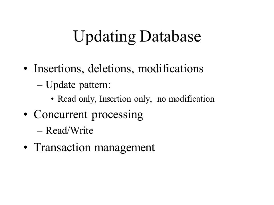 Updating Database Insertions, deletions, modifications –Update pattern: Read only, Insertion only, no modification Concurrent processing –Read/Write Transaction management
