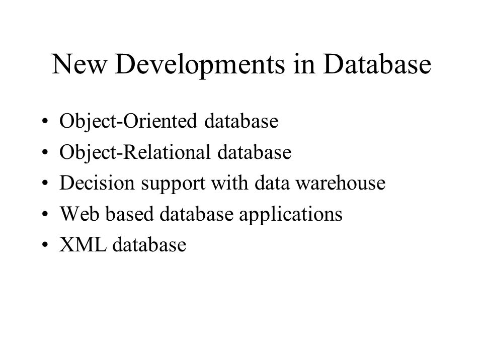 New Developments in Database Object-Oriented database Object-Relational database Decision support with data warehouse Web based database applications XML database
