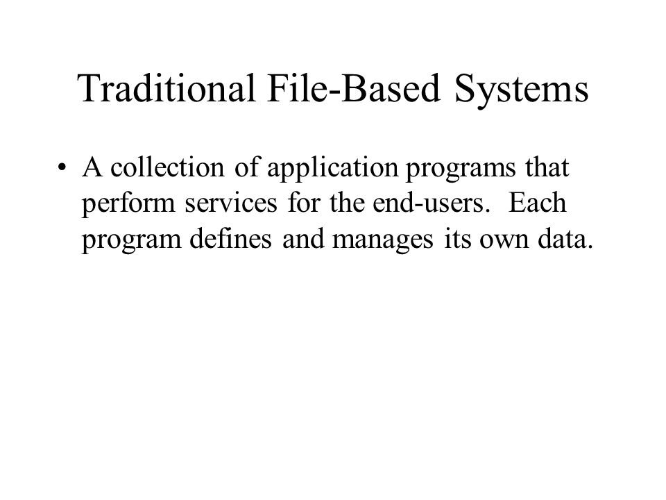 Traditional File-Based Systems A collection of application programs that perform services for the end-users.