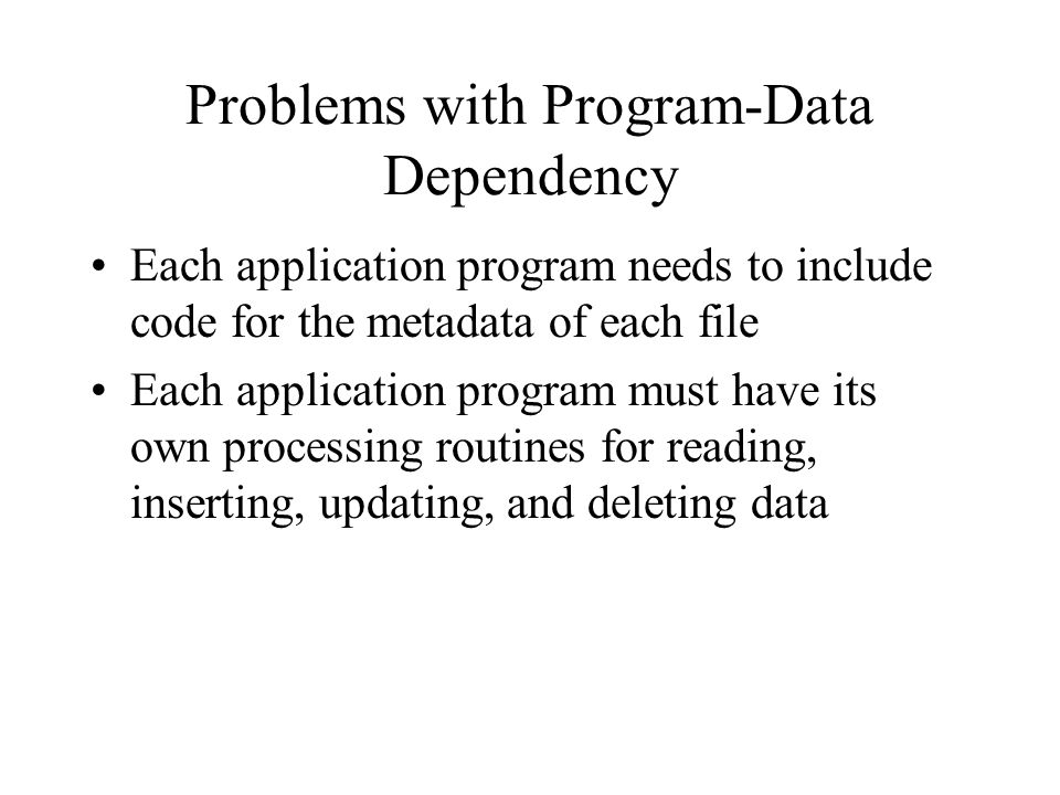 Problems with Program-Data Dependency Each application program needs to include code for the metadata of each file Each application program must have its own processing routines for reading, inserting, updating, and deleting data