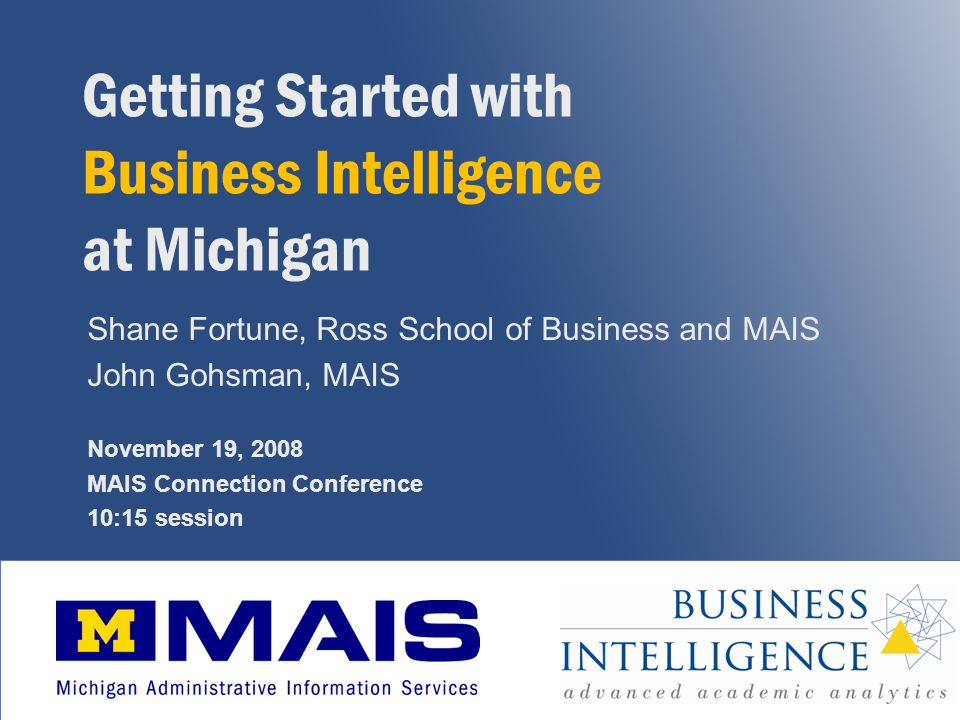1 Getting Started with Business Intelligence at Michigan Shane Fortune, Ross School of Business and MAIS John Gohsman, MAIS November 19, 2008 MAIS Connection Conference 10:15 session
