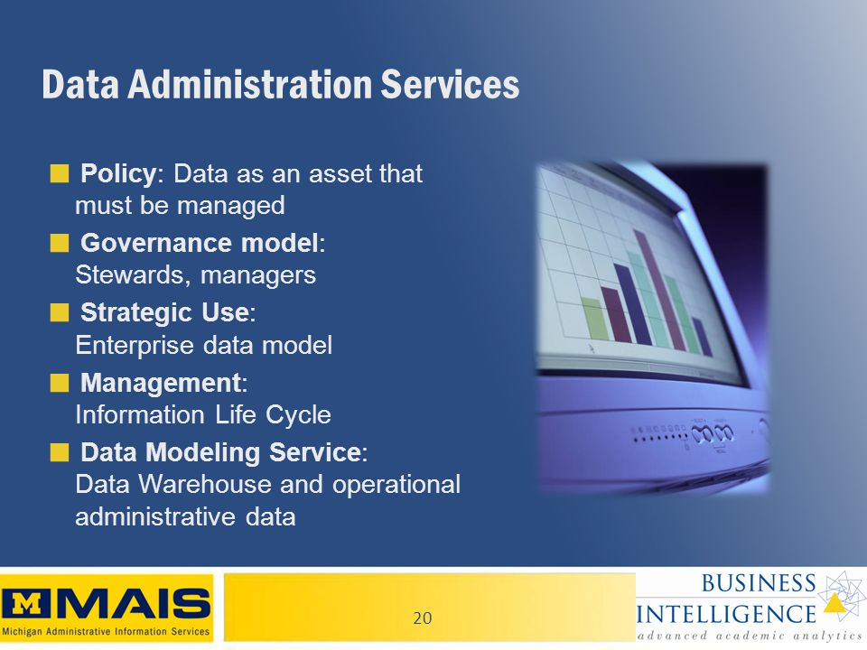 20 Data Administration Services ■ Policy: Data as an asset that must be managed ■ Governance model: Stewards, managers ■ Strategic Use: Enterprise data model ■ Management: Information Life Cycle ■ Data Modeling Service: Data Warehouse and operational administrative data