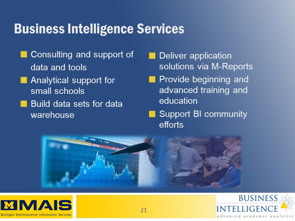 21 Business Intelligence Services ■ Consulting and support of data and tools ■ Analytical support for small schools ■ Build data sets for data warehouse ■ Deliver application solutions via M-Reports ■ Provide beginning and advanced training and education ■ Support BI community efforts