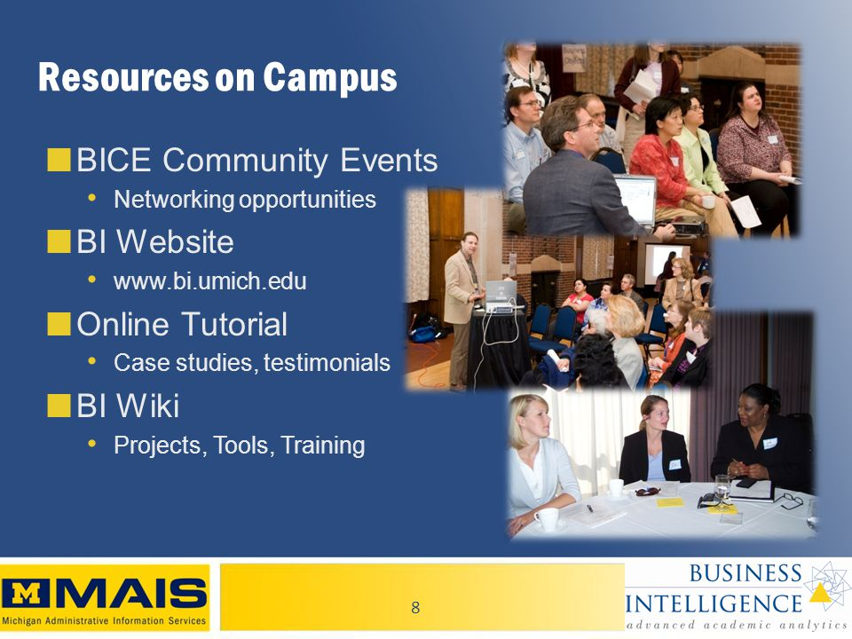 8 ■ BICE Community Events Networking opportunities ■ BI Website   ■ Online Tutorial Case studies, testimonials ■ BI Wiki Projects, Tools, Training Resources on Campus