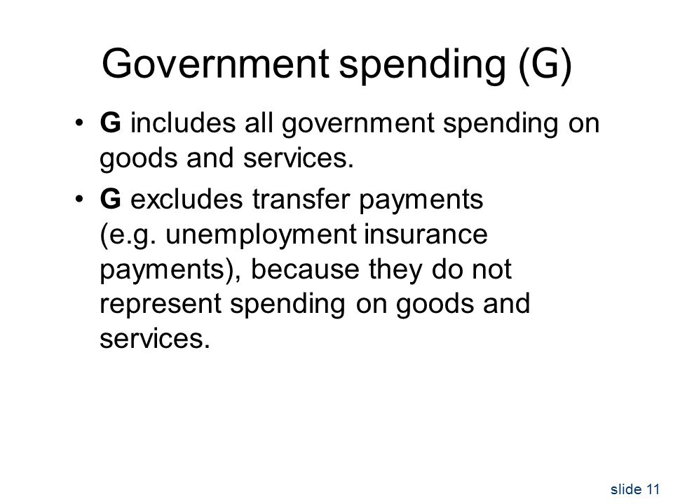 slide 11 Government spending ( G ) G includes all government spending on goods and services.