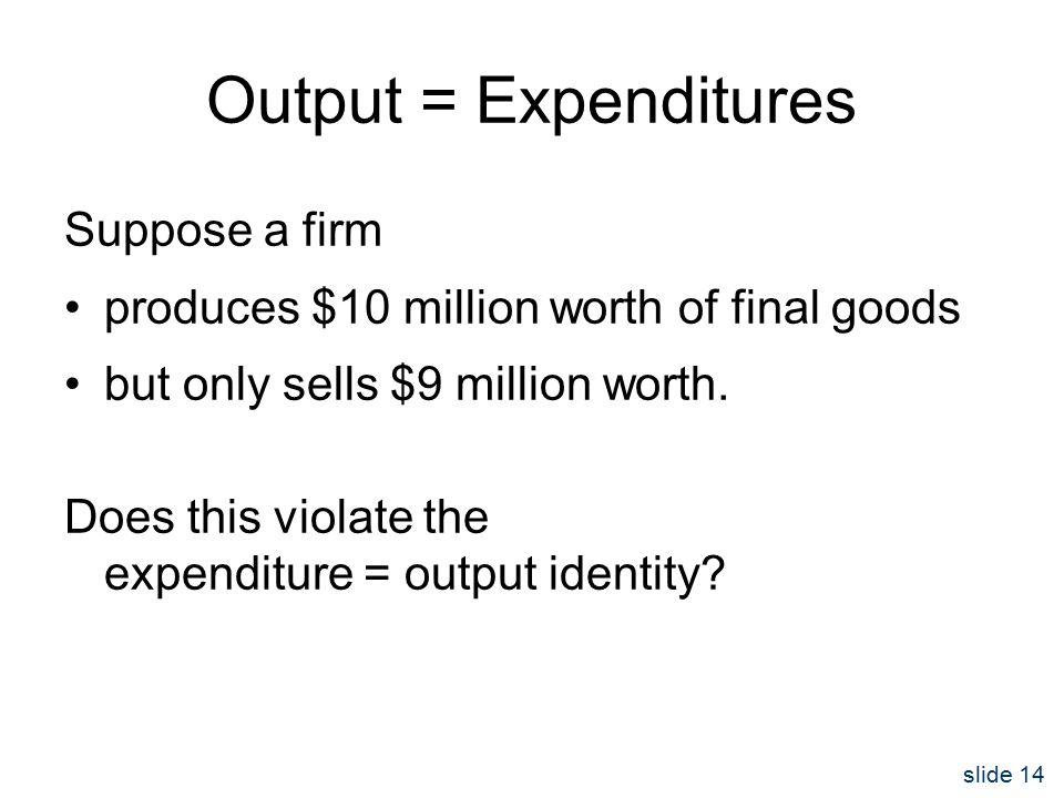 slide 14 Output = Expenditures Suppose a firm produces $10 million worth of final goods but only sells $9 million worth.