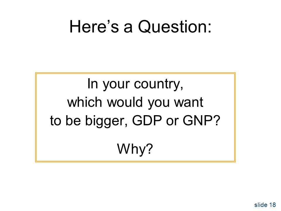 slide 18 Here's a Question: In your country, which would you want to be bigger, GDP or GNP Why