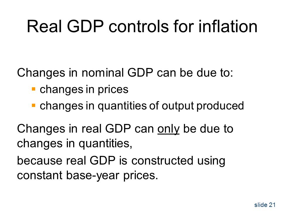 slide 21 Real GDP controls for inflation Changes in nominal GDP can be due to:  changes in prices  changes in quantities of output produced Changes in real GDP can only be due to changes in quantities, because real GDP is constructed using constant base-year prices.