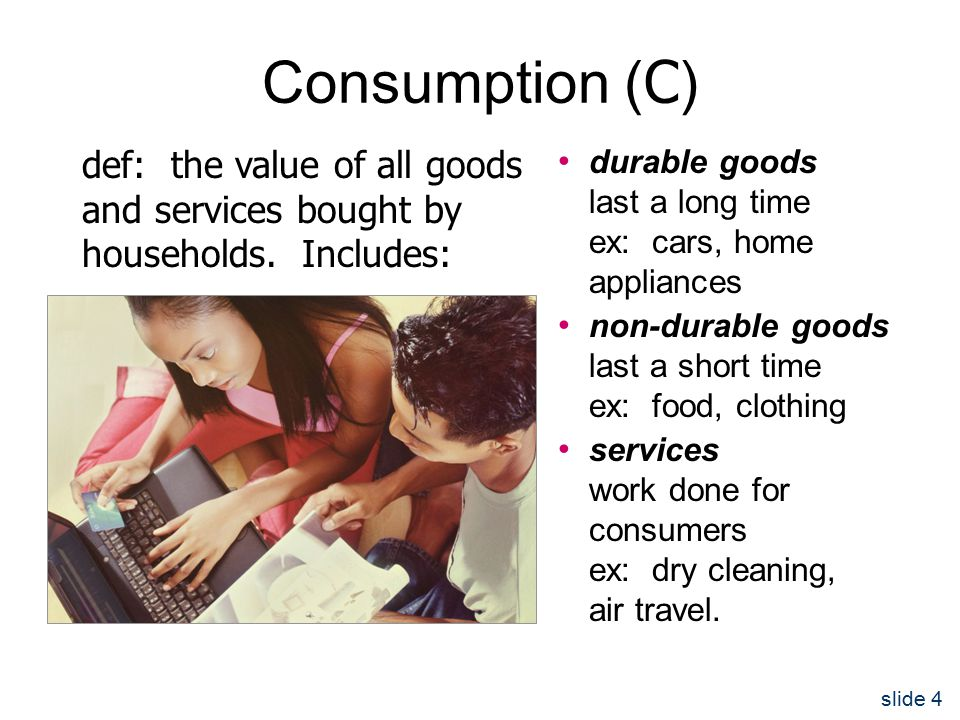 slide 4 Consumption ( C ) durable goods last a long time ex: cars, home appliances non-durable goods last a short time ex: food, clothing services work done for consumers ex: dry cleaning, air travel.