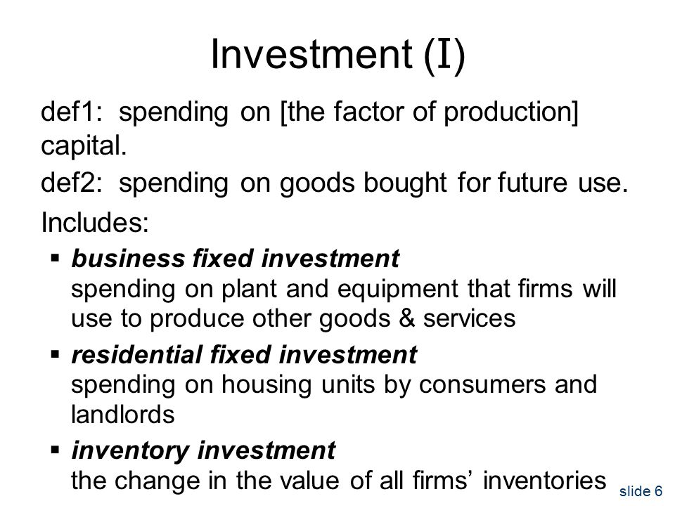 slide 6 Investment ( I ) def1: spending on [the factor of production] capital.