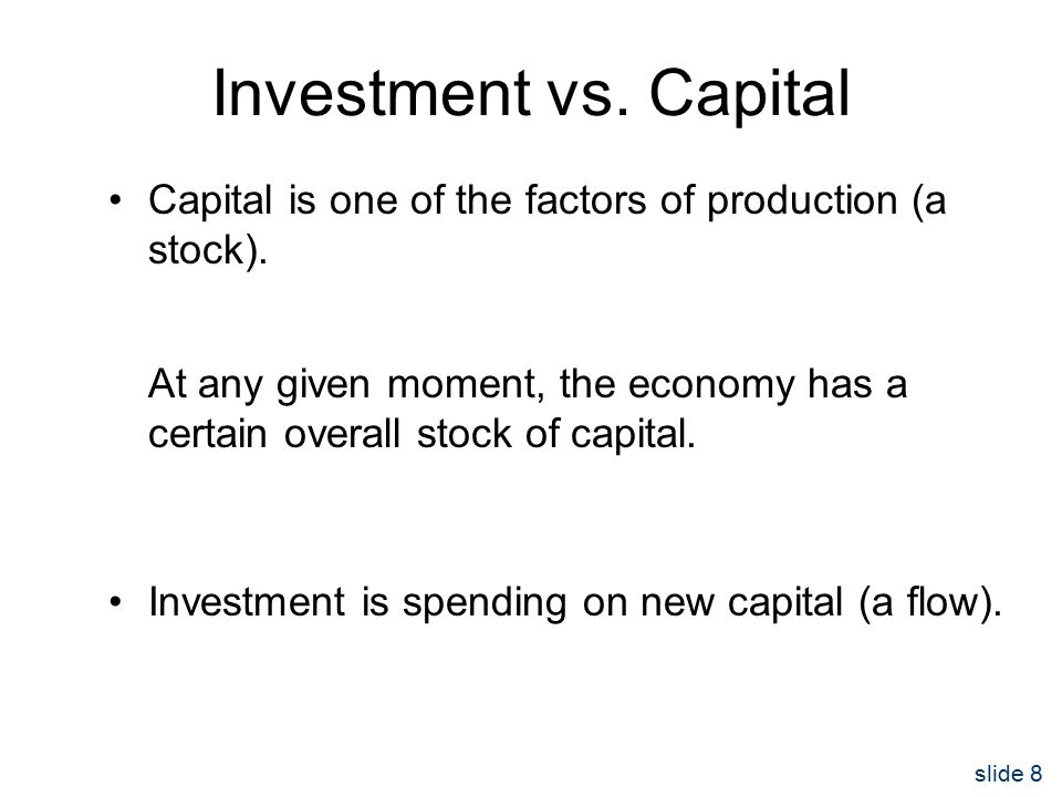 slide 8 Investment vs. Capital Capital is one of the factors of production (a stock).