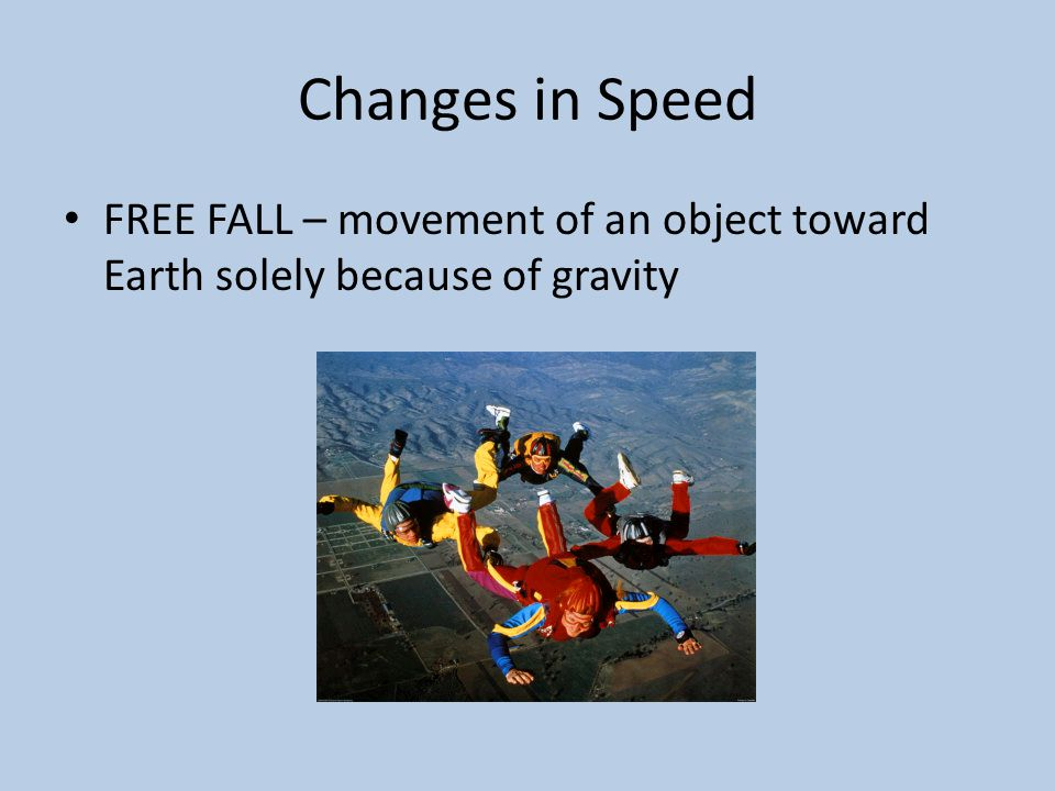 Changes in Speed FREE FALL – movement of an object toward Earth solely because of gravity