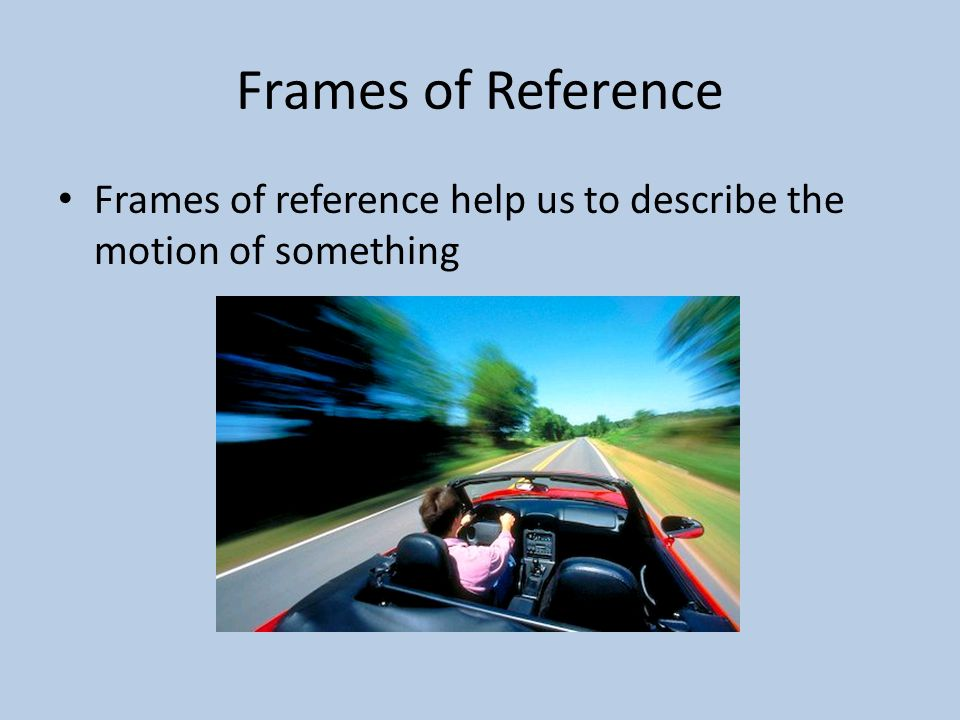 Frames of Reference Frames of reference help us to describe the motion of something