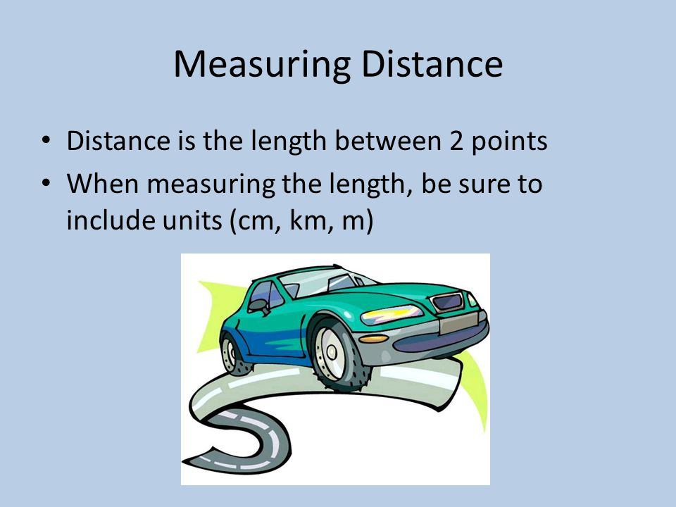 Measuring Distance Distance is the length between 2 points When measuring the length, be sure to include units (cm, km, m)