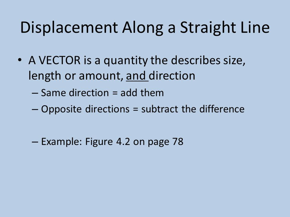 Displacement Along a Straight Line A VECTOR is a quantity the describes size, length or amount, and direction – Same direction = add them – Opposite directions = subtract the difference – Example: Figure 4.2 on page 78