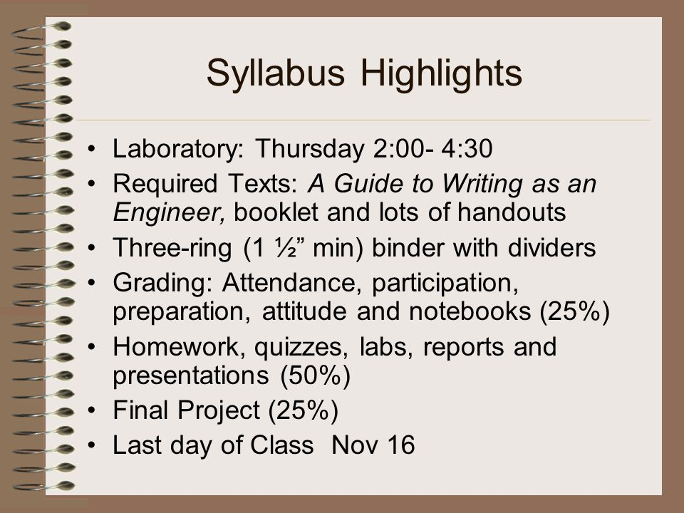 Syllabus Highlights Laboratory: Thursday 2:00- 4:30 Required Texts: A Guide to Writing as an Engineer, booklet and lots of handouts Three-ring (1 ½ min) binder with dividers Grading: Attendance, participation, preparation, attitude and notebooks (25%) Homework, quizzes, labs, reports and presentations (50%) Final Project (25%) Last day of Class Nov 16