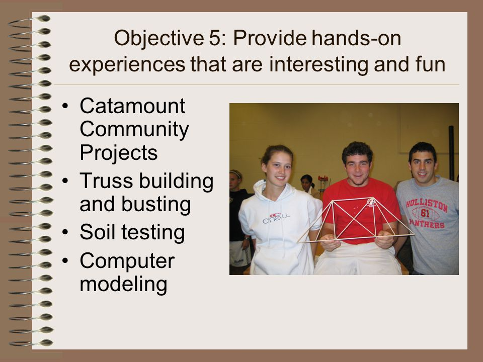 Objective 5: Provide hands-on experiences that are interesting and fun Catamount Community Projects Truss building and busting Soil testing Computer modeling