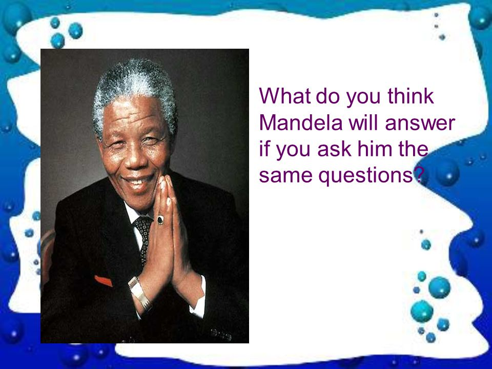 What do you think Mandela will answer if you ask him the same questions